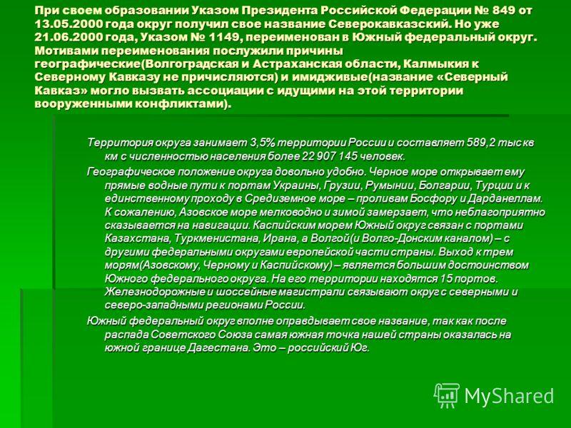 При образовании Указом Президента Российской Федерации 849 от 13.05.2000 года округ получил свое название Северокавказский. Но уже 21.06.2000 года, Указом 1149, переименован в Южный федеральный округ. Мотивами переименования послужили причины географ