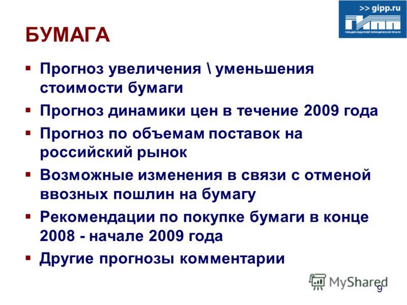 9 БУМАГА Прогноз увеличения \ уменьшения стоимости бумаги Прогноз динамики цен в течение 2009 года Прогноз по объемам поставок на российский рынок Возможные изменения в связи с отменой ввозных пошлин на бумагу Рекомендации по покупке бумаги в конце 2