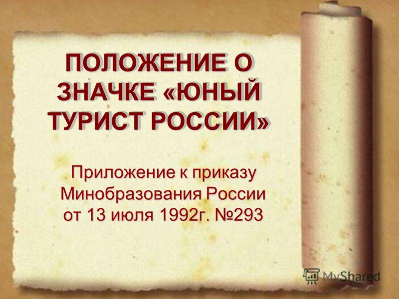 ПОЛОЖЕНИЕ О ЗНАЧКЕ «ЮНЫЙ ТУРИСТ РОССИИ» Приложение к приказу Минобразования России от 13 июля 1992г. 293