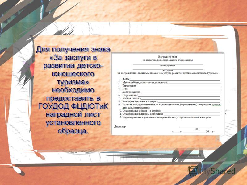 Для получения знака «За заслуги в развитии детско- юношеского туризма» необходимо предоставить в ГОУДОД ФЦДЮТиК наградной лист установленного образца.