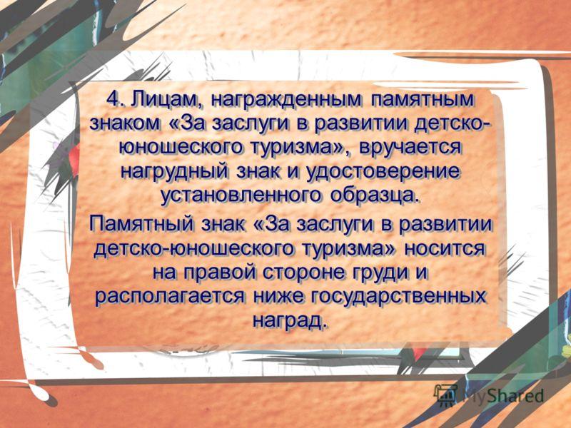 4. Лицам, награжденным памятным знаком «За заслуги в развитии детско- юношеского туризма», вручается нагрудный знак и удостоверение установленного образца. Памятный знак «За заслуги в развитии детско-юношеского туризма» носится на правой стороне гру