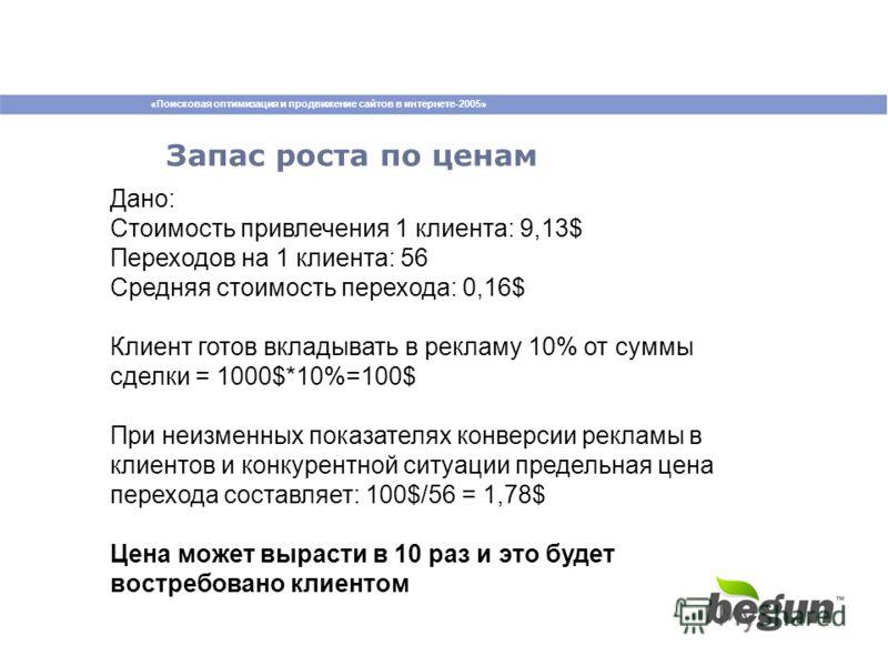 «Поисковая оптимизация и продвижение сайтов в интернете-2005» Запас роста по ценам Дано: Стоимость привлечения 1 клиента: 9,13$ Переходов на 1 клиента: 56 Средняя стоимость перехода: 0,16$ Клиент готов вкладывать в рекламу 10% от суммы сделки = 1000$