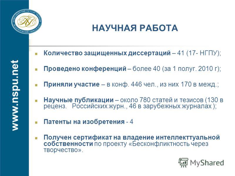 www.nspu.net НАУЧНАЯ РАБОТА Количество защищенных диссертаций – 41 (17- НГПУ); Проведено конференций – более 40 (за 1 полуг. 2010 г); Приняли участие – в конф. 446 чел., из них 170 в межд.; Научные публикации – около 780 статей и тезисов (130 в рецен
