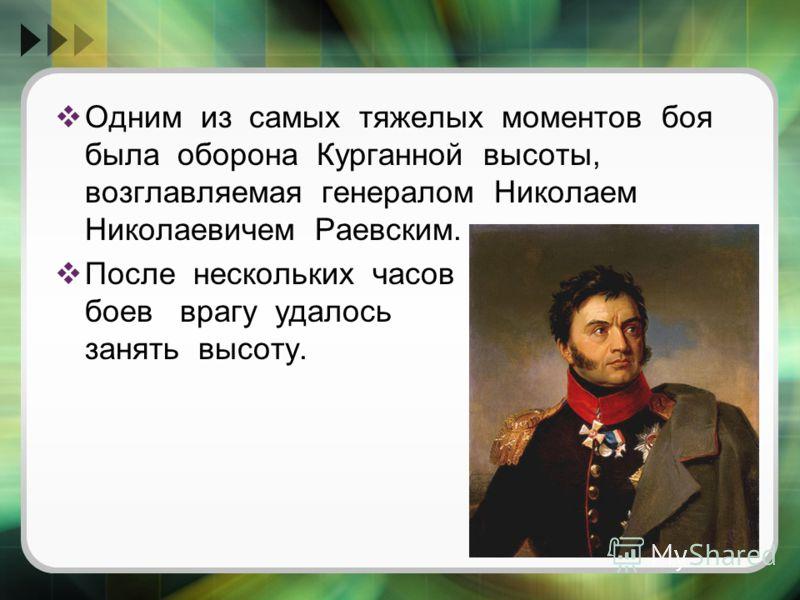 Одним из самых тяжелых моментов боя была оборона Курганной высоты, возглавляемая генералом Николаем Николаевичем Раевским. После нескольких часов боев врагу удалось занять высоту.