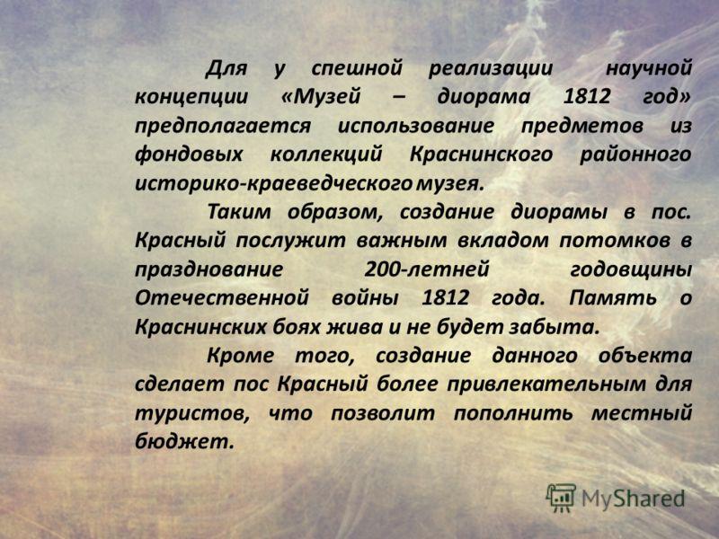 Для у спешной реализации научной концепции «Музей – диорама 1812 год» предполагается использование предметов из фондовых коллекций Краснинского районного историко-краеведческого музея. Таким образом, создание диорамы в пос. Красный послужит важным вк