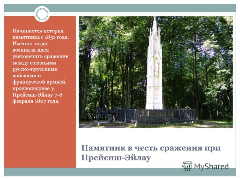 Памятник в честь сражения при Прейсиш-Эйлау Начинается история памятника с 1851 года. Именно тогда возникла идея увековечить сражение между союзными русско-прусскими войсками и французской армией, произошедшее у Прейсиш-Эйлау 7-8 февраля 1807 года.