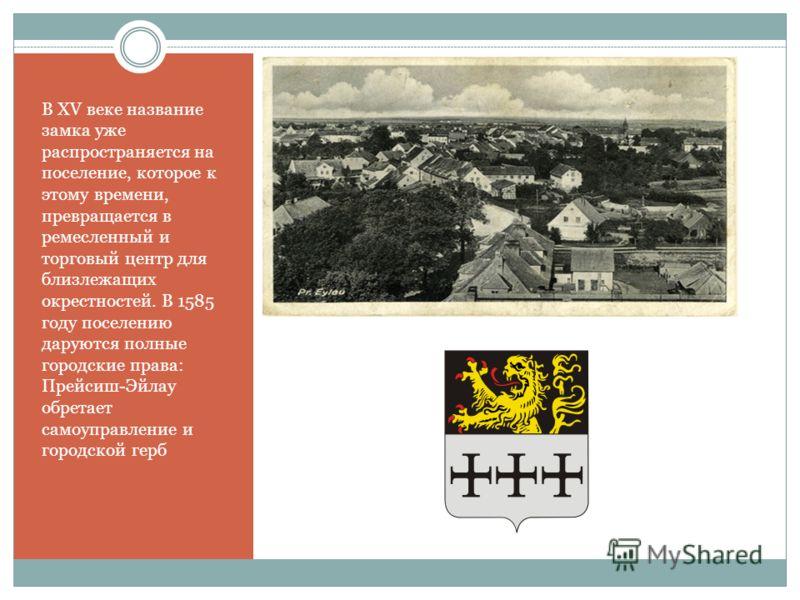 В XV веке название замка уже распространяется на поселение, которое к этому времени, превращается в ремесленный и торговый центр для близлежащих окрестностей. В 1585 году поселению даруются полные городские права: Прейсиш-Эйлау обретает самоуправлени