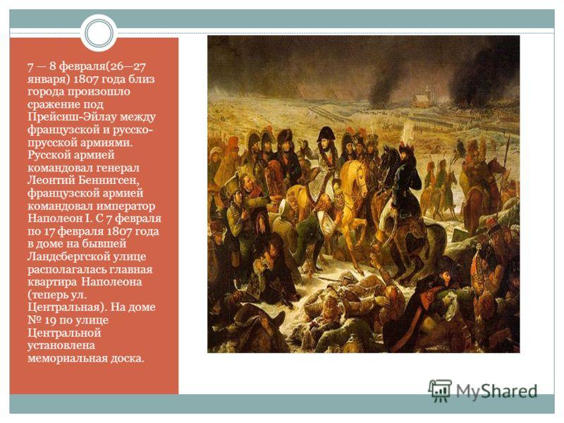 7 8 февраля(2627 января) 1807 года близ города произошло сражение под Прейсиш-Эйлау между французской и русско- прусской армиями. Русской армией командовал генерал Леонтий Беннигсен, французской армией командовал император Наполеон I. С 7 февраля по