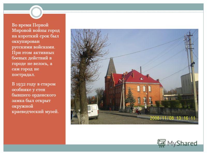Во время Первой Мировой войны город на короткий срок был оккупирован русскими войсками. При этом активных боевых действий в городе не велось, а сам город не пострадал. В 1932 году в старом особняке у стен бывшего орденского замка был открыт окружной