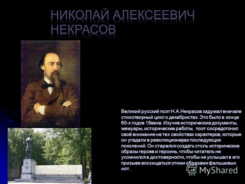 Великий русский поэт Н.А.Некрасов задумал вначале стихотворный цикл о декабристах. Это было в конце 60-х годов 19века. Изучив исторические документы, мемуары, исторические работы, поэт сосредоточил своё внимание на тех свойствах характеров, которые о