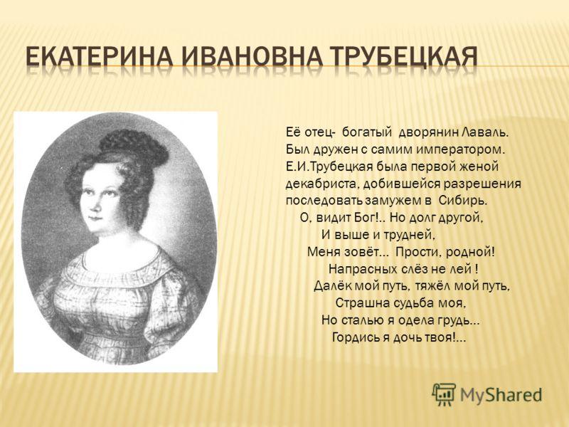 Её отец- богатый дворянин Лаваль. Был дружен с самим императором. Е.И.Трубецкая была первой женой декабриста, добившейся разрешения последовать замужем в Сибирь. О, видит Бог!.. Но долг другой, И выше и трудней, Меня зовёт… Прости, родной! Напрасных