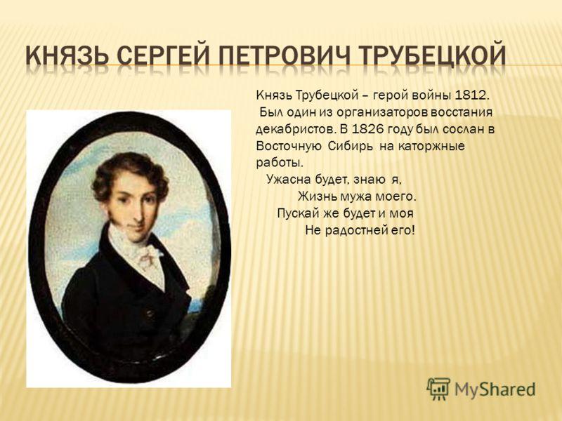 Князь Трубецкой – герой войны 1812. Был один из организаторов восстания декабристов. В 1826 году был сослан в Восточную Сибирь на каторжные работы. Ужасна будет, знаю я, Жизнь мужа моего. Пускай же будет и моя Не радостней его!