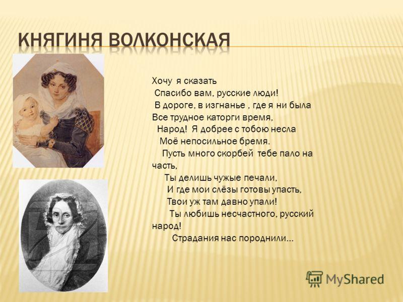 Хочу я сказать Спасибо вам, русские люди! В дороге, в изгнанье, где я ни была Все трудное каторги время, Народ! Я добрее с тобою несла Моё непосильное бремя. Пусть много скорбей тебе пало на часть, Ты делишь чужые печали, И где мои слёзы готовы упаст