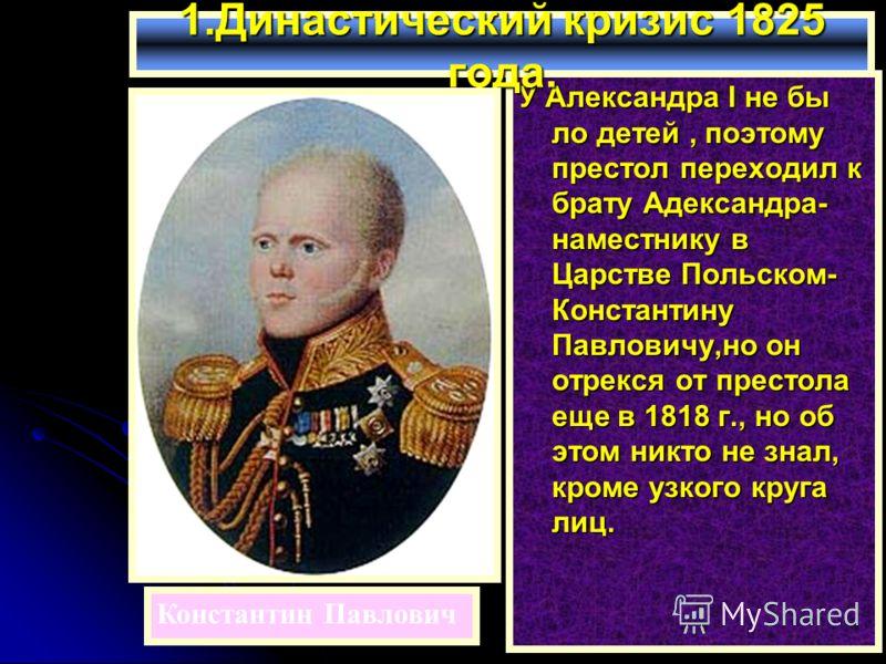 У Александра I не бы ло детей, поэтому престол переходил к брату Адександра- наместнику в Царстве Польском- Константину Павловичу,но он отрекся от престола еще в 1818 г., но об этом никто не знал, кроме узкого круга лиц. 1.Династический кризис 1825 г