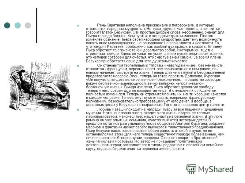 Речь Каратаева наполнена присказками и поговорками, в которых отражается народная мудрость. « Не тужи, дружок: час терпеть, а век жить»- говорит Платон Безухову. Эти простые добрые слова, несомненно, значат для Пьера гораздо больше, чем пустые и холо