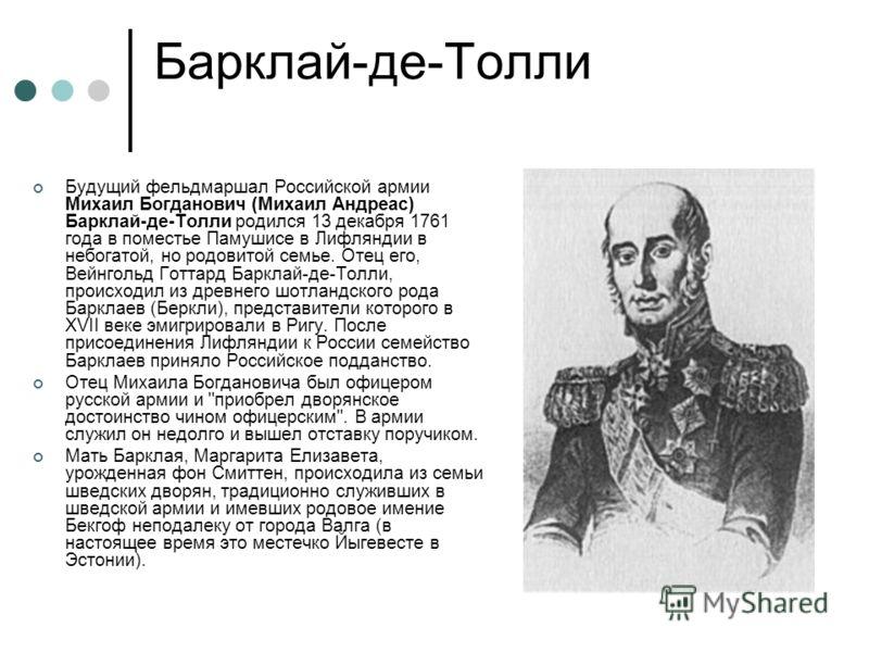 Барклай-де-Толли Будущий фельдмаршал Российской армии Михаил Богданович (Михаил Андреас) Барклай-де-Толли родился 13 декабря 1761 года в поместье Памушисе в Лифляндии в небогатой, но родовитой семье. Отец его, Вейнгольд Готтард Барклай-де-Толли, прои