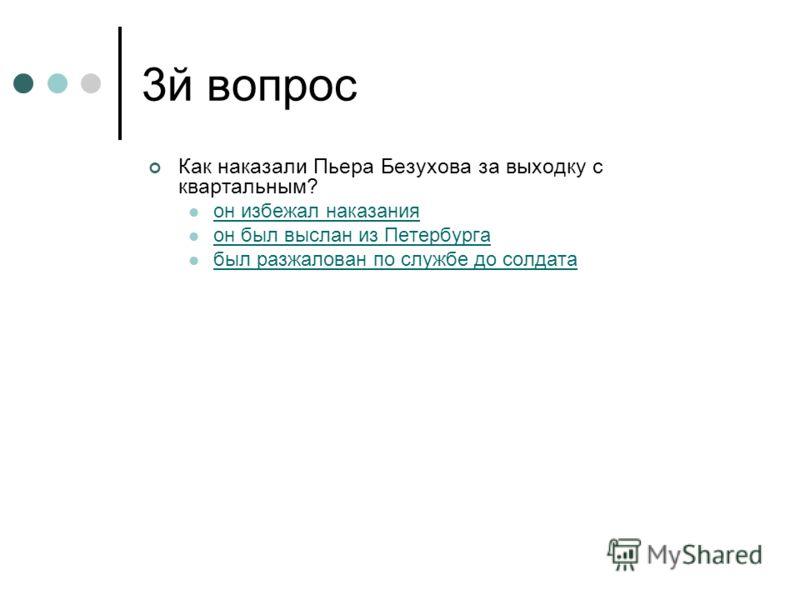 3й вопрос Как наказали Пьера Безухова за выходку с квартальным? он избежал наказания он был выслан из Петербурга был разжалован по службе до солдата