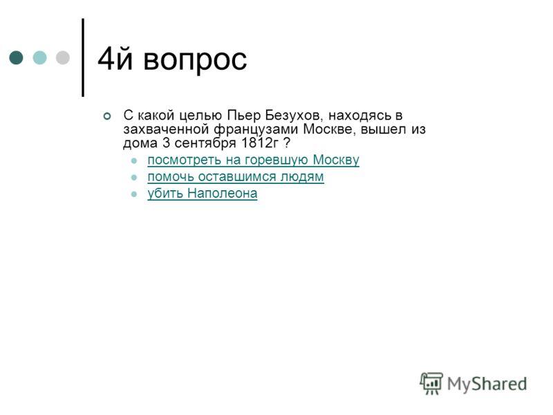 4й вопрос С какой целью Пьер Безухов, находясь в захваченной французами Москве, вышел из дома 3 сентября 1812г ? посмотреть на горевшую Москву помочь оставшимся людям убить Наполеона