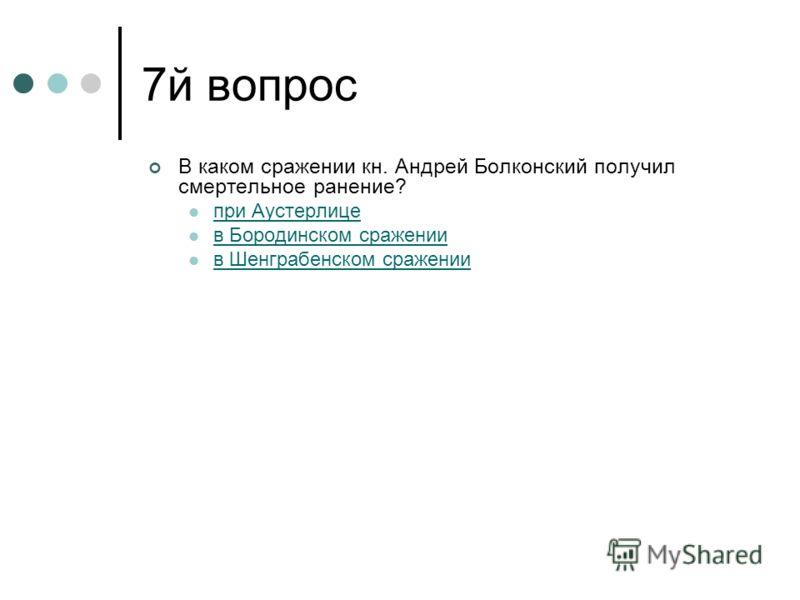 7й вопрос В каком сражении кн. Андрей Болконский получил смертельное ранение? при Аустерлице в Бородинском сражении в Шенграбенском сражении
