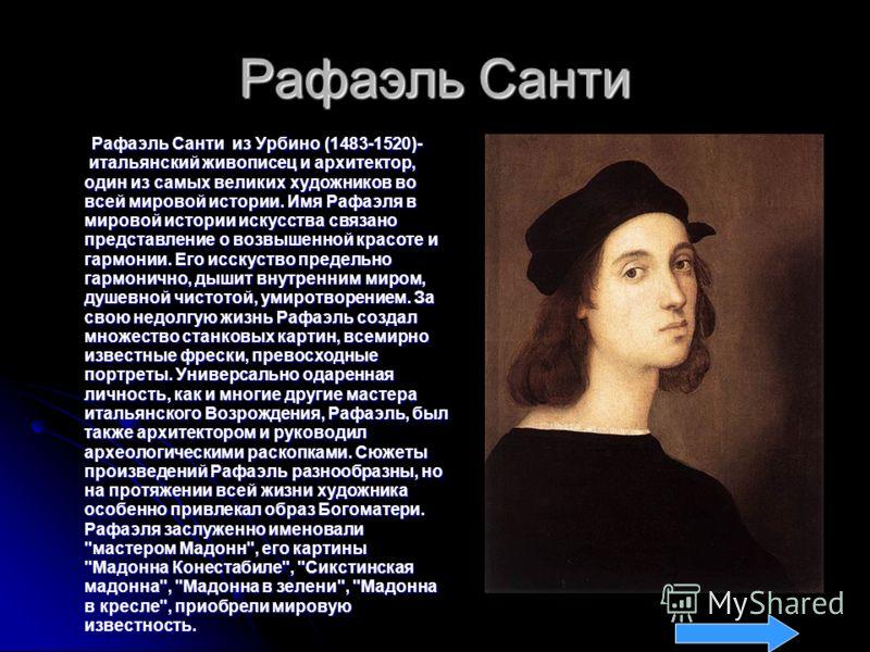 Рафаэль Санти Рафаэль Санти из Урбино (1483-1520)- итальянский живописец и архитектор, один из самых великих художников во всей мировой истории. Имя Рафаэля в мировой истории искусства связано представление о возвышенной красоте и гармонии. Его исску
