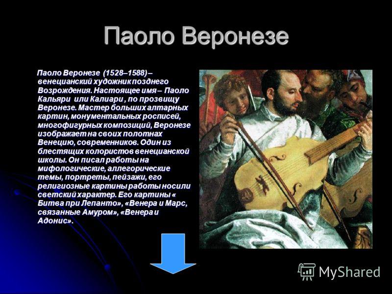 Паоло Веронезе Паоло Веронезе (1528–1588) – венецианский художник позднего Возрождения. Настоящее имя – Паоло Кальяри или Калиари, по прозвищу Веронезе. Мастер больших алтарных картин, монументальных росписей, многофигурных композиций, Веронезе изобр