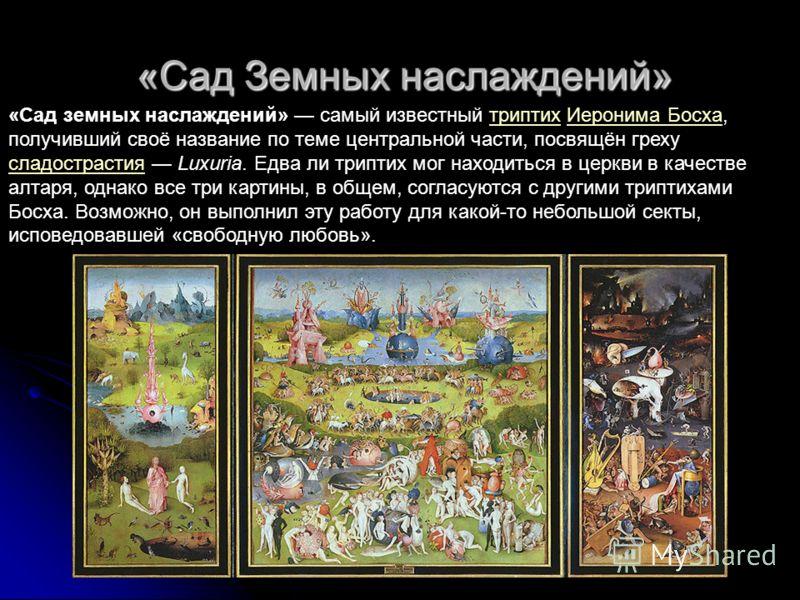 «Сад Земных наслаждений» «Сад земных наслаждений» самый известный триптих Иеронима Босха, получивший своё название по теме центральной части, посвящён греху сладострастия Luxuria. Едва ли триптих мог находиться в церкви в качестве алтаря, однако все