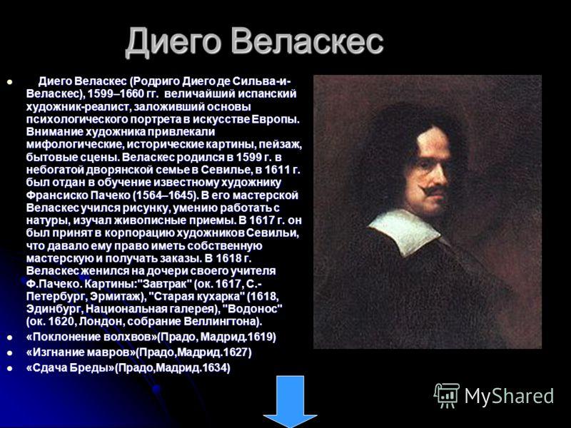 Диего Веласкес Диего Веласкес (Родриго Диего де Сильва-и- Веласкес), 1599–1660 гг. величайший испанский художник-реалист, заложивший основы психологического портрета в искусстве Европы. Внимание художника привлекали мифологические, исторические карти