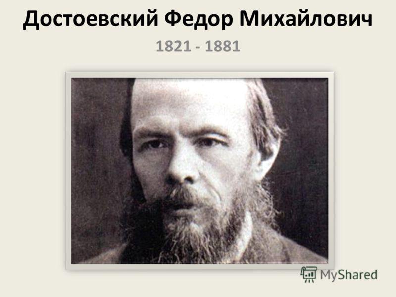 Достоевский Федор Михайлович 1821 - 1881