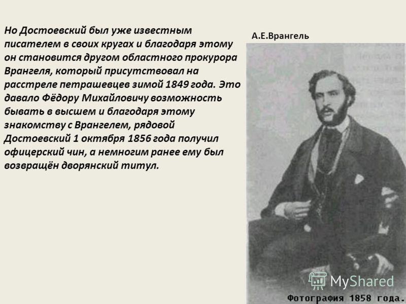 Но Достоевский был уже известным писателем в своих кругах и благодаря этому он становится другом областного прокурора Врангеля, который присутствовал на расстреле петрашевцев зимой 1849 года. Это давало Фёдору Михайловичу возможность бывать в высшем