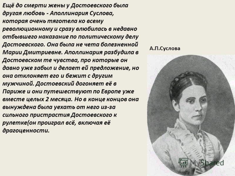 Ещё до смерти жены у Достоевского была другая любовь - Аполлинария Суслова, которая очень тяготела ко всему революционному и сразу влюбилась в недавно отбывшего наказание по политическому делу Достоевского. Она была не чета болезненной Марии Дмитриев