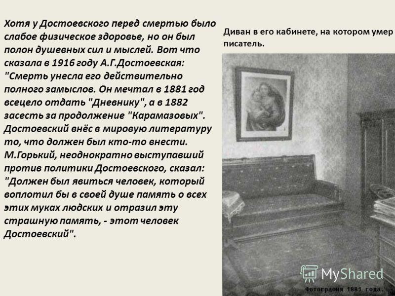 Диван в его кабинете, на котором умер писатель. Хотя у Достоевского перед смертью было слабое физическое здоровье, но он был полон душевных сил и мыслей. Вот что сказала в 1916 году А.Г.Достоевская: