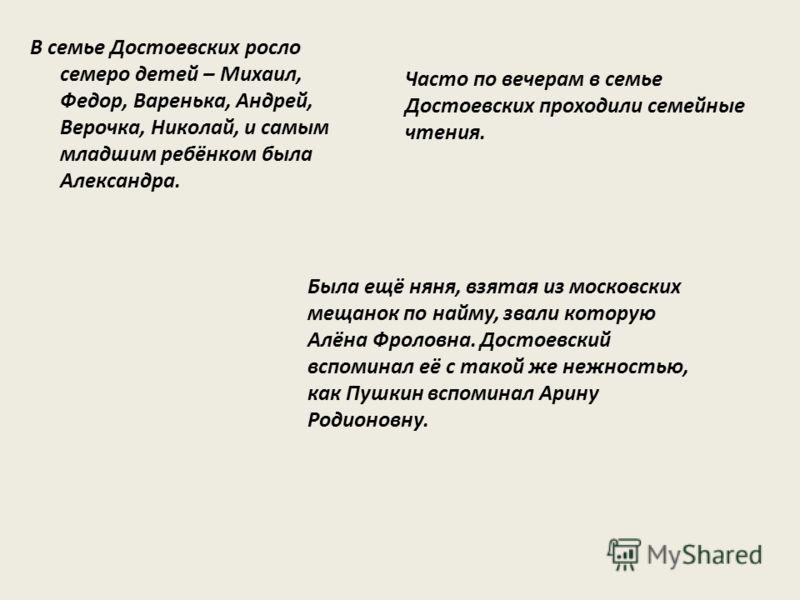 В семье Достоевских росло семеро детей – Михаил, Федор, Варенька, Андрей, Верочка, Николай, и самым младшим ребёнком была Александра. Была ещё няня, взятая из московских мещанок по найму, звали которую Алёна Фроловна. Достоевский вспоминал её с такой