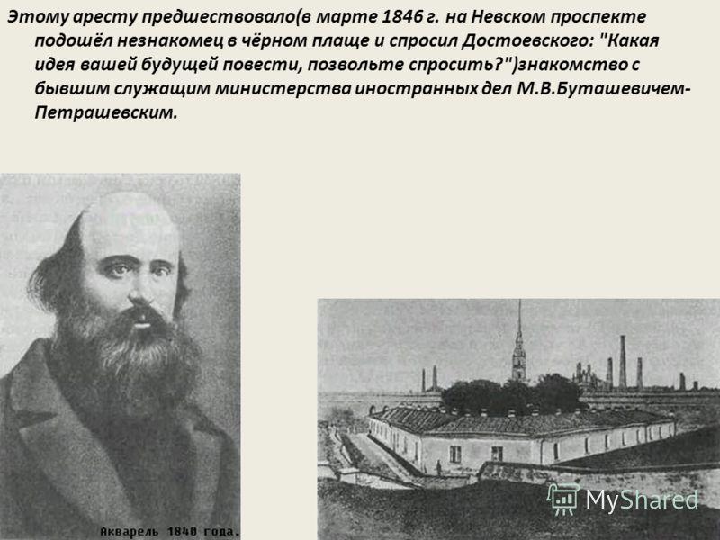 Этому аресту предшествовало(в марте 1846 г. на Невском проспекте подошёл незнакомец в чёрном плаще и спросил Достоевского: