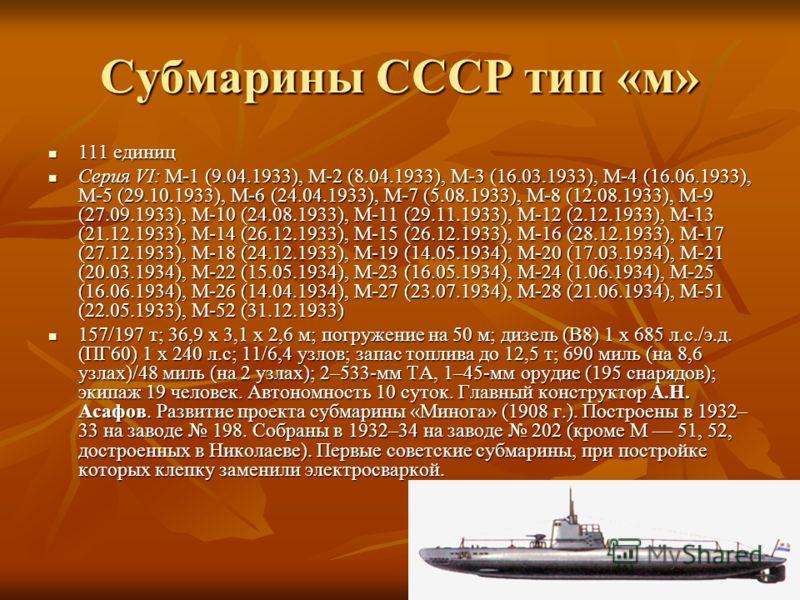 Субмарины СССР тип «м» 111 единиц 111 единиц Серия VI: М-1 (9.04.1933), М-2 (8.04.1933), М-3 (16.03.1933), М-4 (16.06.1933), М-5 (29.10.1933), М-6 (24.04.1933), М-7 (5.08.1933), М-8 (12.08.1933), М-9 (27.09.1933), М-10 (24.08.1933), М-11 (29.11.1933)
