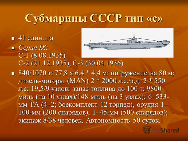Субмарины СССР тип «с» 41 единица 41 единица Серия IX: C-1 (8.08.1935) С-2 (21.12.1935), С-3 (30.04.1936) Серия IX: C-1 (8.08.1935) С-2 (21.12.1935), С-3 (30.04.1936) 840/1070 т; 77,8 х 6,4 * 4,4 м; погружение на 80 м; дизель-моторы (MAN) 2 * 2000 л.