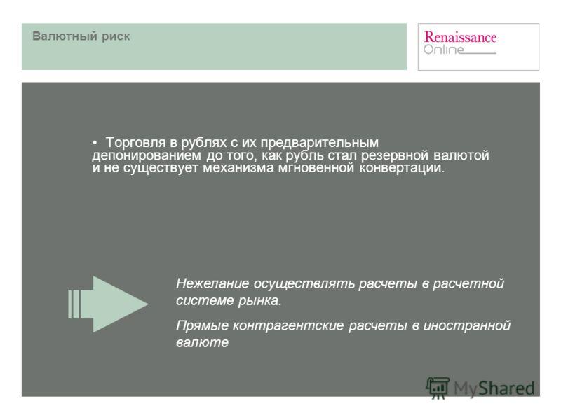 Валютный риск Торговля в рублях с их предварительным депонированием до того, как рубль стал резервной валютой и не существует механизма мгновенной конвертации. Нежелание осуществлять расчеты в расчетной системе рынка. Прямые контрагентские расчеты в