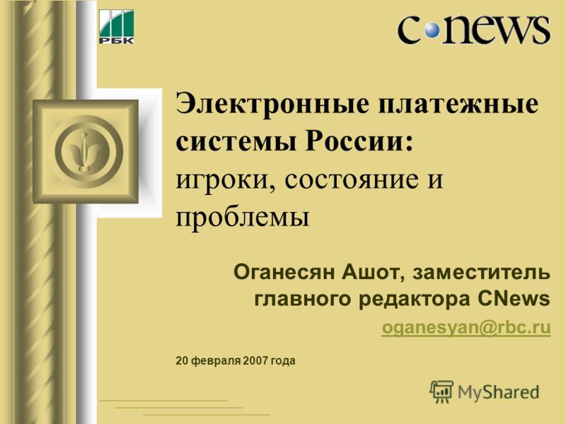 Электронные платежные системы России: игроки, состояние и проблемы Оганесян Ашот, заместитель главного редактора CNews oganesyan@rbc.ru 20 февраля 2007 года