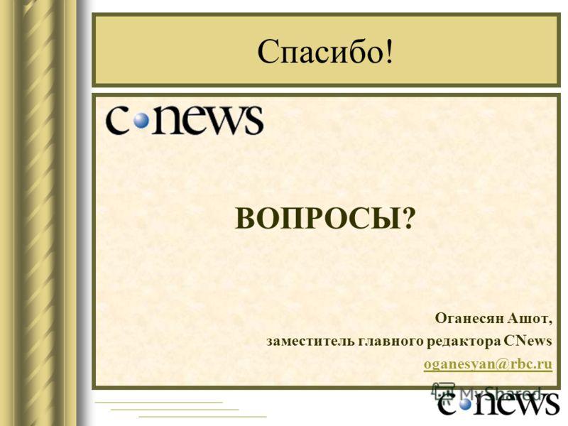 Спасибо! ВОПРОСЫ? Оганесян Ашот, заместитель главного редактора CNews oganesyan@rbc.ru