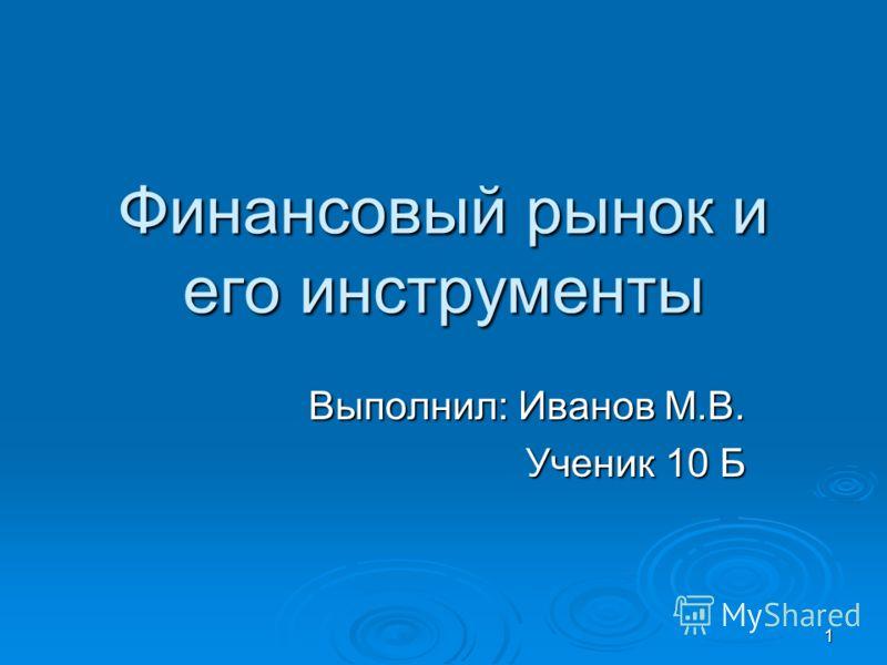 1 Финансовый рынок и его инструменты Выполнил: Иванов М.В. Ученик 10 Б