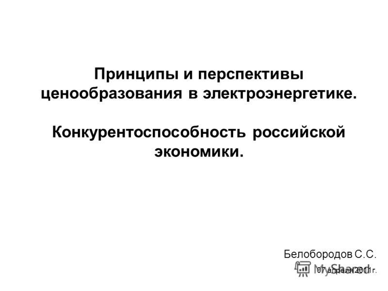 Белобородов С.С. 07 апреля 2011г. Принципы и перспективы ценообразования в электроэнергетике. Конкурентоспособность российской экономики.