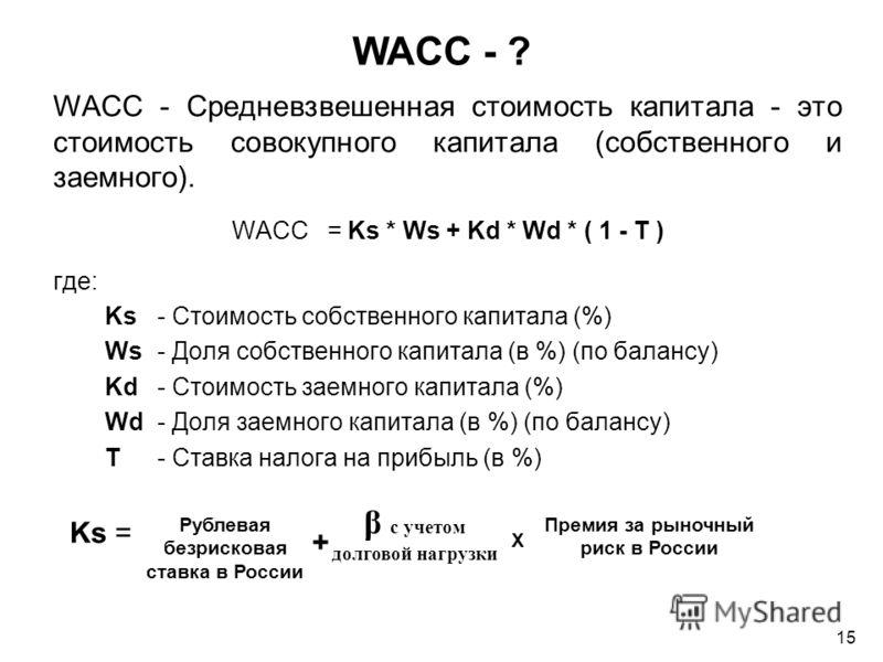 WACC - Средневзвешенная стоимость капитала - это стоимость совокупного капитала (собственного и заемного). WACC = Ks * Ws + Kd * Wd * ( 1 - T ) где: Ks - Стоимость собственного капитала (%) Ws - Доля собственного капитала (в %) (по балансу) Kd - Стои