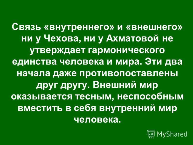 Связь «внутреннего» и «внешнего» ни у Чехова, ни у Ахматовой не утверждает гармонического единства человека и мира. Эти два начала даже противопоставлены друг другу. Внешний мир оказывается тесным, неспособным вместить в себя внутренний мир человека.