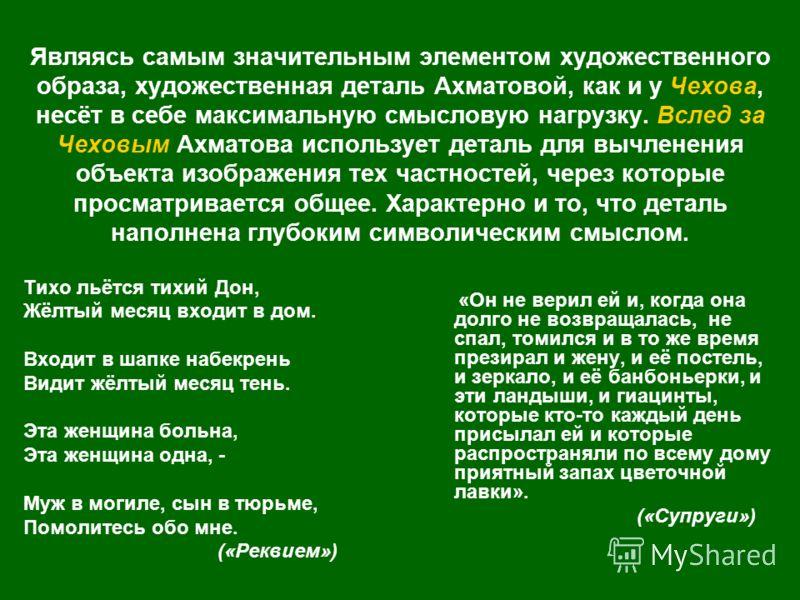 Являясь самым значительным элементом художественного образа, художественная деталь Ахматовой, как и у Чехова, несёт в себе максимальную смысловую нагрузку. Вслед за Чеховым Ахматова использует деталь для вычленения объекта изображения тех частностей,