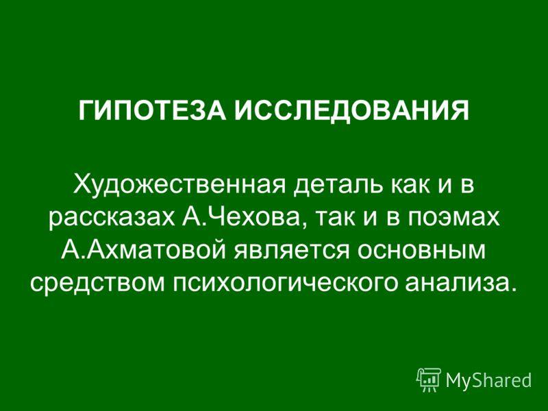 ГИПОТЕЗА ИССЛЕДОВАНИЯ Художественная деталь как и в рассказах А.Чехова, так и в поэмах А.Ахматовой является основным средством психологического анализа.