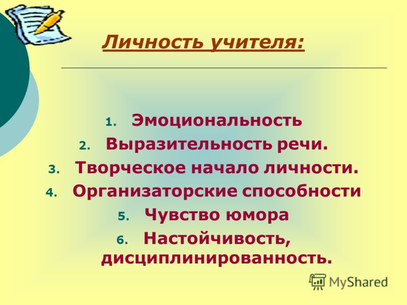Личность учителя: 1. Эмоциональность 2. Выразительность речи. 3. Творческое начало личности. 4. Организаторские способности 5. Чувство юмора 6. Настойчивость, дисциплинированность.