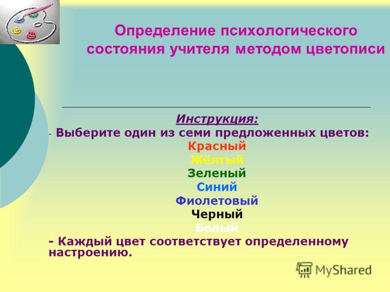 Определение психологического состояния учителя методом цветописи Инструкция: - Выберите один из семи предложенных цветов: Красный Жёлтый Зеленый Синий Фиолетовый Черный Белый - Каждый цвет соответствует определенному настроению.