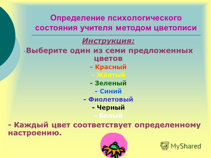 Определение психологического состояния учителя методом цветописи Инструкция: - Выберите один из семи предложенных цветов - Красный - Жёлтый - Зеленый - Синий - Фиолетовый - Черный - Белый - Каждый цвет соответствует определенному настроению.