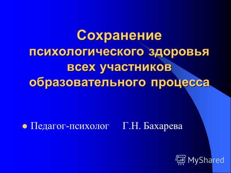 Сохранение психологического здоровья всех участников образовательного процесса Педагог-психолог Г.Н. Бахарева