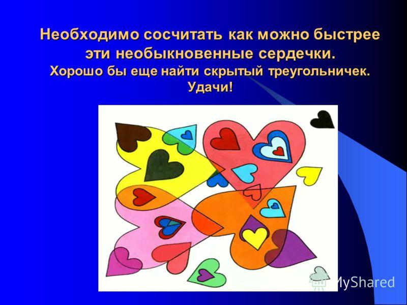 Необходимо сосчитать как можно быстрее эти необыкновенные сердечки. Хорошо бы еще найти скрытый треугольничек. Удачи!