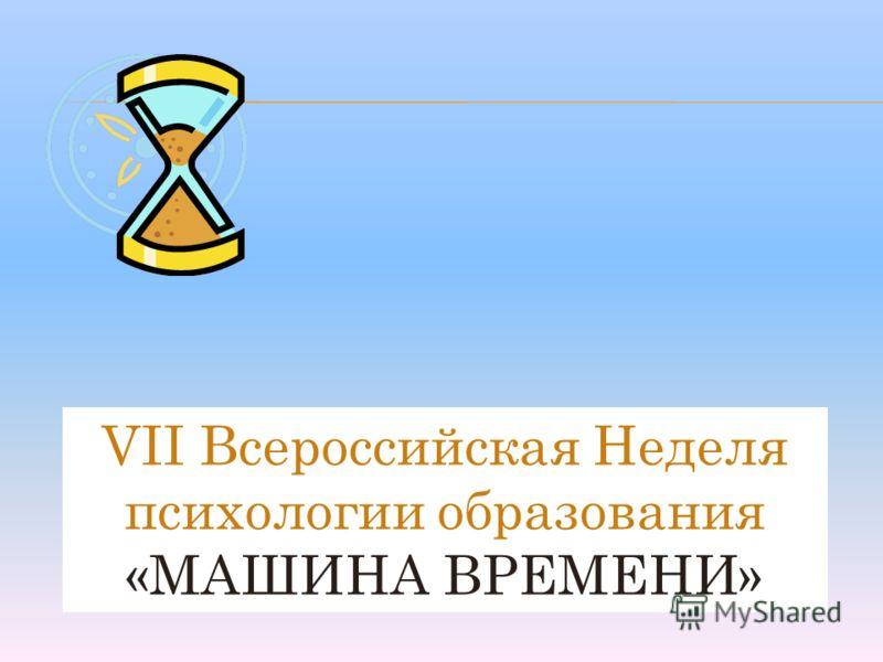 VII Всероссийская Неделя психологии образования «МАШИНА ВРЕМЕНИ»